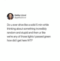 Latinos, Memes, and Wtf: Gabby Lizzul  @gabbylizzul  Do u ever drive like a solid 5 min while  thinking about something incredibly  random and stupid and then ur like  we're any of those lights I passed green  how did I get here WTF Lmaoo 😅😅😅😂😂😂 🔥 Follow Us 👉 @latinoswithattitude 🔥 latinosbelike latinasbelike latinoproblems mexicansbelike mexican mexicanproblems hispanicsbelike hispanic hispanicproblems latina latinas latino latinos hispanicsbelike