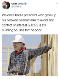 Jimmy Carter, Once, and Who: Gabe Ortiz  @TUSK81  We once had a president who gave up  his beloved peanut farm to avoid any  conflict of interest & at 92 is still  building houses for the poor Jimmy Carter everybody.