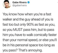 Space, Irl, and Me IRL: Gabe Rivera  @gaberivera  You know how when you're a fast  walker and the guy ahead of you is  fast too but only 90% as fast as you,  so you MUST pass him, but to pass  him you have to walk comically faster  than your normal speed, or else you'll  be in his personal space too long as  you pass? That's annoying me irl