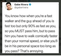 Space, MeIRL, and Annoying: Gabe Rivera  @gaberivera  You know how when you're a fast  walker and the guy ahead of you is  fast too but only 90% as fast as you,  so you MUST pass him, but to pass  him you have to walk comically faster  than your normal speed, or else you'll  be in his personal space too long as  you pass? That's annoying meirl