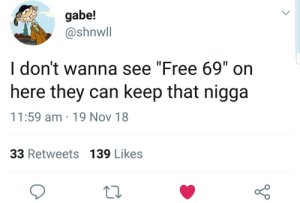 "Prison will do him good by Atheistsomalipirate MORE MEMES: gabe!  @shnwll  I don't wanna see ""Free 69"" on  here they can keep that nigga  11:59 am 19 Nov 18  33 Retweets 139 Likes Prison will do him good by Atheistsomalipirate MORE MEMES"