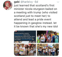 Let It Be Known: gabi @harleivy 6d  just learned that scotland's first  minister nicola sturgeon bailed on  a meeting with trump (who visited  scotland just to meet her) to  attend and lead a pride event  happening in gasglow instead. let  it be known that she's my new idol  Proud to lead this massive  @prideglasgow march today-  celebrating and reaffirming the values  of tolerance, diversity, equality, love  and respect. #chooselove #pride  UVE