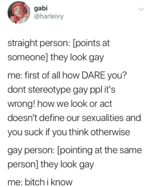 Bitch, Define, and How: gabi  @harleivy  straight person: [points at  someonel they look gay  me: first of all how DARE you?  dont stereotype gay ppl it's  wrong! how we look or act  doesn't define our sexualities and  you suck if you think otherwise  gay person: [pointing at the same  person] they look gay  me: bitch i know