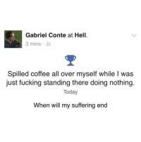Fucking, Funny, and Coffee: Gabriel Conte at Hell  3 mins .  Spilled coffee all over myself while I was  just fucking standing there doing nothing.  Today  When will my suffering end Is this a support group? I'm interested.