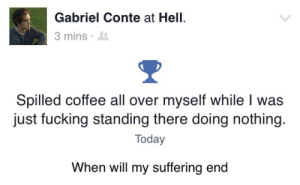 Doing Nothing: Gabriel Conte at Hell.  3 mins .  Spilled coffee all over myself while I was  just fucking standing there doing nothing.  Today  When will my suffering end