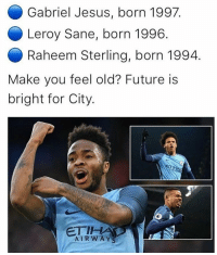 ManCity's future👊🏽: Gabriel Jesus, born 1997  Leroy Sane, born 1996  Raheem Sterling, born 1994  Make you feel old? Future is  bright for City.  ETIH  AIR WAY S ManCity's future👊🏽