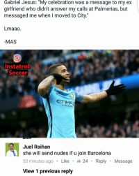 "That reply 😂😂😂: Gabriel Jesus: ""My celebration was a message to my ex  girlfriend who didn't answer my calls at Palmerias, but  messaged me when I moved to City.""  Lmaao  MAS  In statroll  Soccer  ETI  AIRWAYS  Juel Raihan  she will send nudes if u join Barcelona  53 minutes ago  Like  I 24 Reply  Message  View 1 previous reply That reply 😂😂😂"