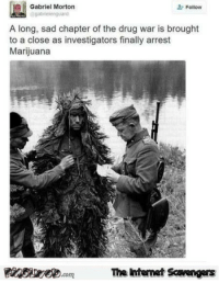 <p>TGIF LOL pictures  Kickass nonsense coming up  PMSLweb </p>: Gabriel Morton  brelenguard  2- Follow  A long, sad chapter of the drug war is brought  to a close as investigators finally arrest  Marijuana  PsweomThe htemet Scavengers <p>TGIF LOL pictures  Kickass nonsense coming up  PMSLweb </p>