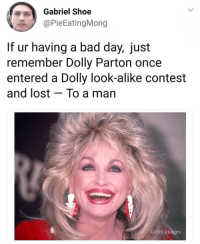 Thank you @sarcastic_tendencies this made me feel way better😅 @sarcastic_tendencies @sarcastic_tendencies: Gabriel Shoe  @PieEatingMong  If ur having a bad day, just  remember Dolly Parton once  entered a Dolly look-alike contest  and lost - To a man  Getty Images Thank you @sarcastic_tendencies this made me feel way better😅 @sarcastic_tendencies @sarcastic_tendencies