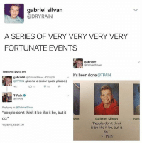 """Be Like, Memes, and T-Pain: gabriel silvan  @DRY RAIN  A SERIES OF VERY VERY VERY VERY  FORTUNATE EVENTS  gabriel%  OGxiriel Silvxn  Featured @will ent  it's been done  @T PAIN  gabriel4 @Gxbriel Silvxn 12/15/16  @TPAIN give me a senior quote please:)  T-Pain  PAIN  Replying to @Gxbriel Silvxn  """"people don't think it be like it be, but it  do.""""  Gabriel Silvan  son  """"People don't think  12n6/16, 12:24 AM  it be like it be, but it  T Pain  Nes 😂😂lol"""