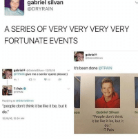 """Be Like, T-Pain, and Rain: gabriel Silvan  @DRY RAIN  A SERIES OF VERY VERY VERY VERY  FORTUNATE EVENTS  gabriel  OGxbrielSilvxn  t's been done  @TPAIN  OTPAIN give me a senior quote please:)  t 10  T-Pain  OTPAIN  Replying to @Gxbriel Silvxn  """"people don't think it be like it be, but it  do.""""  Gabriel Silvan  Son  """"People don't think  1216/16, 12:24 AM  it be like it be, but it  do.""""  -T Pain iconic @gamecub3"""