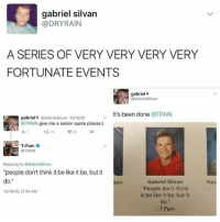 """Be Like, T-Pain, and Rain: gabriel silvan  @DRY RAIN  A SERIES OF VERY VERY VERY VERY  FORTUNATE EVENTS  gabriel  GxbrielSilvxn  215/16 v It's been done  @T PAIN  gabriel* GxbrielSilvxn OTPAIN give me a senior quote please:)  t 19  T-Pain  T PAIN  Replying to @Gxbriel Silvxn  """"people don't think it be like it be, but it  do.""""  Gabriel Silvan  """"People don't think  it be like it be, but it  do.""""  T Pain how nice"""