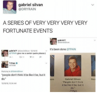 """Be Like, Memes, and Soon...: gabriel silvan  @DRY RAIN  A SERIES OF VERY VERY VERY VERY  FORTUNATE EVENTS  gabriel  GxbrielSilvyon  it's been done  a TPAIN  gabriel+ Gxbriel Silvxn 12/1516  OTPAIN give me a senior quote please:)  tR, 19  T-Pain  T PAIN  Replying to Gxbrielsiivxn  """"people don't think it be like it be, but it  do.""""  Gabriel Silvan  On  """"People don't think  12n616, 12:24 AM  it be like it be, but it  -T Pain I can't wait to get a dog sometime soon😭"""