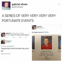 """Be Like, T-Pain, and Rain: gabriel silvan  @DRY RAIN  A SERIES OF VERY VERY VERY VERY  FORTUNATE EVENTS  gabriel 4  OGxbrielSilvxn  t's been done  a TRAIN  gabriel4 Gxbriel Silvxn 12/15/16  @TPAIN give me a senior quote please:)  T-Pain  OTPAIN  Replying to @GxbrielSilvxn  """"people don't think it be like it be, but it  do.""""  Gabriel Silvan  son  """"People don't think  12n6/16, 12:24 AM  it be like it be, but it  do.  T Pain  Nes 😂😂😂😂"""