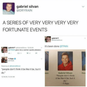 """Be Like, T-Pain, and Pain: gabriel silvan  @DRYRAIN  A SERIES OF VERY VERY VERY VERY  FORTUNATE EVENTS  gabriel+  @GxbrielSilvxn  It's been done @TPAIN  gabriel @GxbrielSilvxn-12/15/16  TPAIN give me a senior quote please:  T-Pain  Replying to @GxbrielSilvn  """"people don't think it be like it be, but it  do.""""  1216/16, 1224 AM  Gabriel Silvan  People don't think  it be like it be, but it  do.  -T Pain  son  Nes Its been done"""