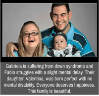 Memes, Down Syndrome, and 🤖: Gabriela is suffering from down syndrome and  Fabio struggles with a slight mental delay. Their  daughter, Valentina, was born perfect with no  mental disability. Everyone deserves happiness.  This family is beautiful