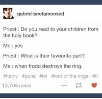 funny puns: gabrielisnotamoosed  Priest Do you read to your children from  the holy book?  Me yes  Priest : What is their favourite part?  Me when frodo destroys the ring.  #funny #puns #lol #lord of the rings #fr  13,708 notes