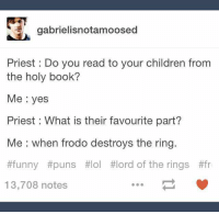 funny puns: gabrielisnotamoosed  Priest: Do you read to your children from  the holy book?  Me yes  Priest : What is their favourite part?  Me when frodo destroys the ring.  #funny #puns #lol #lord of the rings #fr  13,708 notes