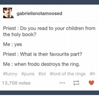funny puns: gabrielisnotamoosed  Priest Do you read to your children from  the holy book?  Me yes  Priest : What is their favourite part?  Me when frodo destroys the ring.  #funny #puns #101 #lord of the rings #fr  13,708 notes