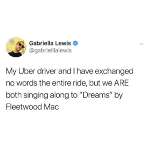 "Singing, Uber, and Stars: Gabriella Lewis  @gabrielllalewis  My Uber driver and I have exchanged  no words the entire ride, but we ARE  both singing along to ""Dreams"" by  Fleetwood Mac Five stars. (credit and consent: @gabrielllalewis)"
