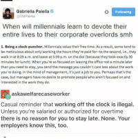 Memes, 🤖, and Job: Gabriella Paiella  Following  @GMPaiella  When will millennials learn to devote their  entire lives to their corporate overlords smh  1. Being a clock-puncher. Millennials value their free time. As a result, some tend to  be meticulous about only working the hours they're paid for-to the second, i.e.,they  walk in at 8:29 a.m. and leave at 5:59 p.m. on the dot (because they took exactly30  minutes for lunch). When you're so focused on leaving the office not a minute later  than you need to stay, you send the message you couldn't care less about the work  you're doing. In the mind of management, it's just a job to you. Perhaps that's the  case, but managers have no desire to promote people who aren't focused on and  interested in the work they do.  askawelfarecaseworker  Casual reminder that working off the clock is illegal  Unless you're salaried or authorized for overtime  there is no reason for you to stay late. None. Your  employers know this, too.