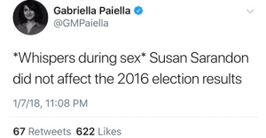 """Sex, Affect, and Susan Sarandon: Gabriella Paiella  @GMPaiella  """"Whispers during sex* Susan Sarandon  did not affect the 2016 election results  1/7/18, 11:08 PM  67 Retweets 622 Likes Literally me during sex"""