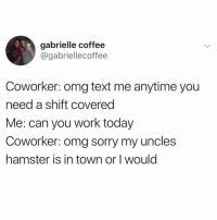 Funny, Omg, and Sorry: gabrielle coffee  @gabriellecoffee  Coworker: omg text me anytime you  need a shift covered  Me: can you work today  Coworker: omg sorry my uncles  hamster is in town or I would Yea well I know your uncles hamster and happen to know you're a liar! 😂😂