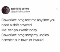Memes, Omg, and Sorry: gabrielle coffee  @gabriellecoffee  Coworker: omg text me anytime you  need a shift covered  Me: can you work today  Coworker: omg sorry my uncles  hamster is in town or I would Dm this to at least 5 people for a shout out💯
