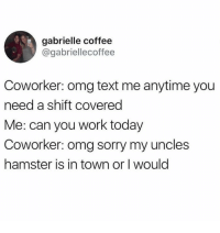 It's not everyday they got to pet that hamster, guess they know their priorities: gabrielle coffee  @gabriellecoffee  Coworker: omg text me anytime you  need a shift covered  Me: can you work today  Coworker: omg sorry my uncles  hamster is in town or I would It's not everyday they got to pet that hamster, guess they know their priorities