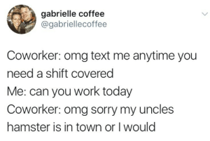 Omg, Sorry, and Tumblr: gabrielle coffee  @gabriellecoffee  Coworker: omg text me anytime you  need a shift covered  Me: can you work today  Coworker: omg sorry my uncles  hamster is in town or I would onlytwitterpics:  …..I'm the coworker