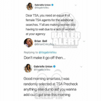 Ballerific Comment Creepin 🌾👀🌾 gabrielleunion commentcreepin: Gabrielle Union  @itsgabrielleu  Dear TSA, you need an equal # of  female TSA agents for the additional  searches. Y'all are making women late  having to wait due to a lack of women  at your agency  BALLER  ALERT  Brian Bell  @BrianCntryBoy  BALLERALERT.CONM  Replying to @itsgabrielleu  Don't make it go off then...  Gabrielle Union  @itsgabrielleu  Good morning smartass, I was  randomly selected at TSA Precheck  anything else dumb asf you wanna  add cuzI got time this morning Ballerific Comment Creepin 🌾👀🌾 gabrielleunion commentcreepin