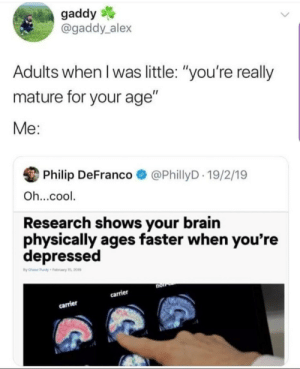"meirl: gaddy  @gaddy alex  Adults when I was little: ""you're really  mature for your age""  Me:  Philip DeFranco  @PhillyD 19/2/19  Oh...cool  Research shows your brain  physically ages faster when you're  depressed  tBy Chase Panly February 1s, 20m  non  carrier  carrier meirl"