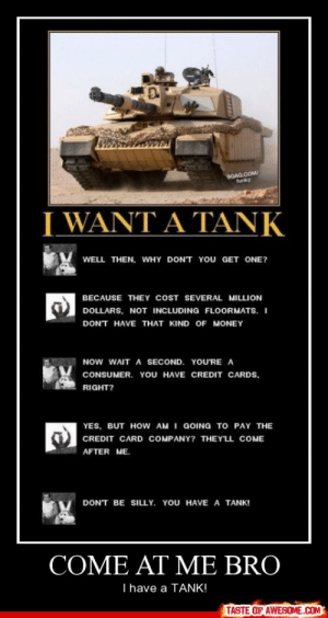 Come At Me Brohttp://omg-humor.tumblr.com: GAG.COM  funky  WANT A TANK  WELL THEN, WHY DONT YOU GET ONE?  BECAUSE THEY COST SEVERAL MILLION  DOLLARS, NOT INCLUDING FLOORMATS. I  DONT HAVE THAT KIND OF MONEY  NOw WAIT A SECOND. YOU'RE A  CONSUMER. YOU HAVE CREDIT CARDS,  RIGHT?  YES, BUT HOW AM I GOING TO PAY THE  CREDIT CARD COMPANY? THEYLL COME  AFTER ME.  DON'T BE SILLY. YOU HAVE A TANK!  COME AT ME BRO  Thave a TANK!  TASTE OF AWESOME.COM Come At Me Brohttp://omg-humor.tumblr.com