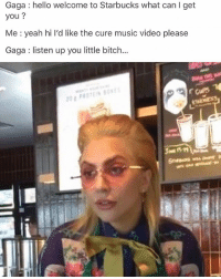 Bitch, Hello, and Ironic: Gaga: hello welcome to Starbucks what can I get  you?  Me : yeah hi I'd like the cure music video please  Gaga listen up you little bitch... She looks so done with life