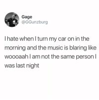 Memes, Music, and 🤖: Gage  @GGunzburg  I hate when l turn my car on in the  morning and the music is blaring like  woooaah l am not the same person l  was last night I feel like my car is actively conspiring against me... 😭😭