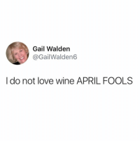 Funny, Love, and Wine: Gail Walden  @GailWalden6  I do not love wine APRIL FOOLS You wild for this one Gail.