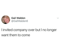 Company, Walden, and Them: Gail Walden  @GailWalden6  invited company over but I no longer  want them to come