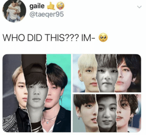 Who, Did, and This: gaile  @taeqer95  L.  WHO DID THIS??? IM-