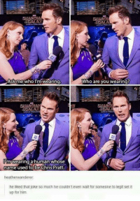 Another reason to love this man! #asgardianqueen: GALA  GALA  Who are you wearing?  Ask me who I'm wearing  GIARD  m wearing a human whose  Dame used to be Chris Pratt.  heatherwanderer.  he liked that joke so much he couldn't even wait for someone to legit set it  up for him Another reason to love this man! #asgardianqueen