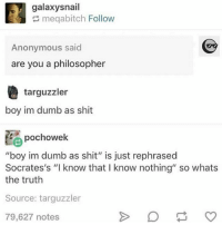 """Bad, Bad Boys, and Dumb: galaxysnail  meqabitch Follow  Anonymous said  are you a philosopher  targuzzler  boy im dumb as shit  pochowek  """"boy im dumb as shit"""" is just rephrased  Socrates's """"I know that I know nothing"""" so whats  the truth  Source: targuzzler  79,627 notes no melons for bad boys"""