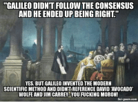 "Fucking, Jim Carrey, and Memes: ""GALILEO DIDNT FOLLOWTHE CONSENSUS  AND HE ENDED UP BEING RIGHT""  YES, BUT GALILEO INVENTED THE MODERN  SCIENTIFIC METHOD AND DIDNTREFERENCE DAVID 'AVOCADO""  WOLFE AND JIM CARREY YOU FUCKING MORON!  Sci-gasm. com 😂😂"