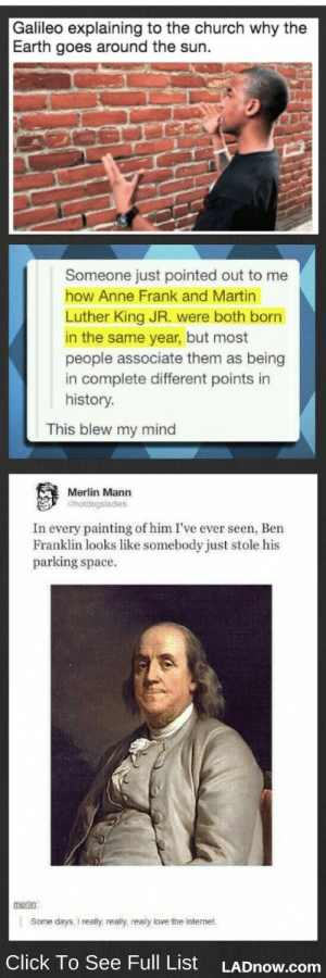 Being Alone, Ben Franklin, and Church: Galileo explaining to the church why the  Earth goes around the sun.  Someone just pointed out to me  how Anne Frank and Martin  Luther King JR. were both born  in the same year, but most  people associate them as being  in complete different points in  history.  This blew my mind  Merlin Mann  Chotdogsladies  In every painting of him I've ever seen, Ben  Franklin looks like somebody just stole his  parking space.  merlin  Some days, I really, realy, really love the internet  Click To See Full List  LADNOW.com History Memes That Are Just Superb ! (47 Pictures) - History Memes - #historymeme #history -  WAIT ANNE FRANK AND MARTIN LUTHER LONG WERE ALONE AT THE SAME TIME WHAT  The post History Memes That Are Just Superb ! (47 Pictures) appeared first on Gag Dad.
