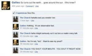 """This is one of the worst things I have ever seen: Galileo So turns out the earth... goes around the sun. Who knew?  400 years ago Comment Like  O Copernicus likes this.  The Church hahaha wut you smokin' bro  1 hour ago Like  Galileo Nothing. It's an observable fact.  57 minutes ago Like  The Church haha riight seriously cut it out bro ur makin crazy talk  42 minutes ago Like  Galileo No I'm not, """"bro"""". Want to see my proof?  36 minutes ago Like  The Church YOU SHUT YOUR MOUTH. YOU SHUT IT RIGHT NOW.  29 minutes ago Like This is one of the worst things I have ever seen"""