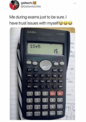 eng: gallardo  @GallardolzMe  Me during exams just to be sure. I  have trust issues with myselfs  CASIC  -82MS  40%  10+5  IS  a5  ALPHA  REPLAY  Pol x  abic Г x2 ^ log in  hyp sin cos tan  6bb  RCL ENG (I ) , M+  ortc  7 89 DEL AC  Gob  4  2 3+-  0  EXP Ans