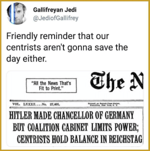 "The News: Gallifreyan Jedi  @JediofGallifrey  Friendly reminder that our  centrists aren't gonna save the  day either.  The N  ""All the News That's  Fit to Print.""  VOL. LXXXII....No. 27,401  ered a tnd-Cas xtter  POoftice, New Tork, N. T  HITLER MADE CHANCELLOR OF GERMANY  BUT COALITION CABINET LIMITS POWER;  CENTRISTS HOLD BALANCE IN REICHSTAG
