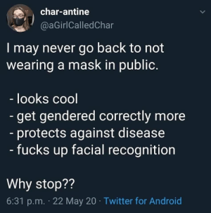 "gallusrostromegalus:  voidfoxstarlight: [ID: A tweet from char-antine (@aGirlCalledChar) that reads, ""I may never go back to not wearing a mask in public. -looks cool-got gendered correctly more-protects against disease-fucks up facial recognition Why stop?"" End ID.]    -helps with my dust and pollen allergies-chapstick actually works now- people are better about respecting my personal space-available in a wide variety of dope patterns to accessorize like a cyberpunk wizard with: gallusrostromegalus:  voidfoxstarlight: [ID: A tweet from char-antine (@aGirlCalledChar) that reads, ""I may never go back to not wearing a mask in public. -looks cool-got gendered correctly more-protects against disease-fucks up facial recognition Why stop?"" End ID.]    -helps with my dust and pollen allergies-chapstick actually works now- people are better about respecting my personal space-available in a wide variety of dope patterns to accessorize like a cyberpunk wizard with"