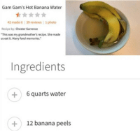 "Banana: Gam Gam's Hot Banana Water  42 made it 39 reviews 1 photo  Recipe by: Chester Garrence  This was my grandmothers recipe. She made  us eat it. Many fond memories.""  Ingredients  +6 quarts water  12 banana peels"