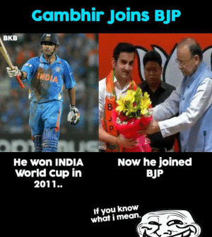 Memes, World Cup, and India: Gambhir Joins BJF  BKB  He won INDIA  World cup in  2011..  Now he joined  BJP  If you know  what i mean. IUKWIM 😜