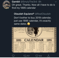 "How Convenient: Gambit @SmylyThe3rd . 8h  Oh great. Thanks. Now all I have to do is  fd my 1895 calendar  Olaudah Equiano® @RealOlaudah  Don't bother to buy 2019 calendar,  just use 1895 calendar, it's exactly  same dates  ina romantic chamber of the  beart, in a nowtalgic country of  the mind, where it is shways  1895...  turns and the ame spole come  up. It has all been done before  and will be again""...  THE VALLEY OF PEAK  VINCENT STARRETT  1895 CALENDAR 1895  APRIL 151  MARCH  3 10 17 24 31  4 11 18 25  5 12 19 26 2 9 16 23 30  6 13 20 27  7 14 21 28  JANUAR)Y  FEBRUARY  3 10 17 24  4 11 18 25  5 12 19 26  6 13 20 27  7 14 21 28  7 14 21 28  1 8 15 22 29  6 13 20 27  7 14 21 28  (IİT, U E 