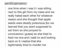 Apple, Memes, and Appl: gamblingemperor:  one time when i was 5 i was sitting  next to this girl from my class and we  really hated each other for whatever  reason and she thought that apple  seeds were deadly poisonous (bo we  learned that you arent supposed to  eat them so she jumped to  conclusions i guess so she tried to  feed me one and i said no and looking  back on it i realize that she  legitimately tried to murder me legitimately